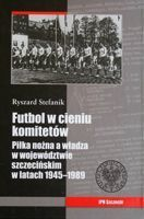 Football in the shadow of committee's. Football and communism in Szczecin Voivodeship 1945-1989