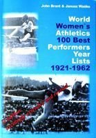 World Women`s Athletics 100 Best Performers Year Lists 1921-1962 (II Edition excitingly extended and revised)
